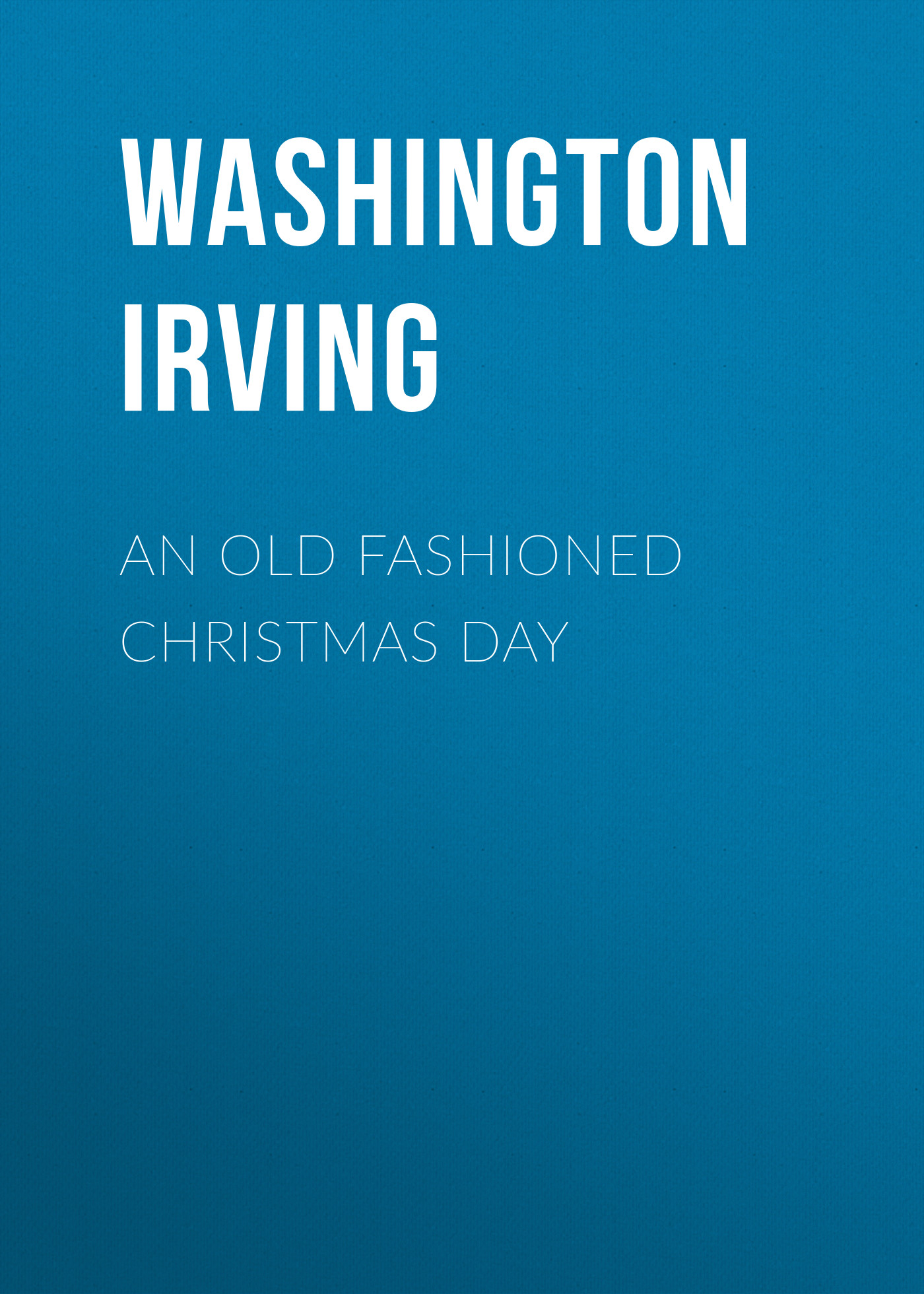 Вашингтон Ирвинг An Old Fashioned Christmas Day цена