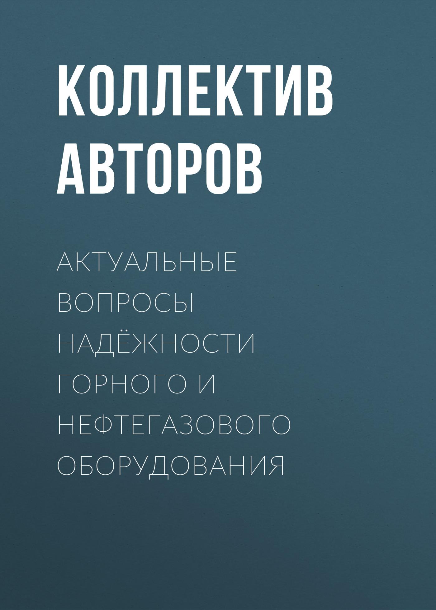 Коллектив авторов Актуальные вопросы надёжности горного и нефтегазового оборудования