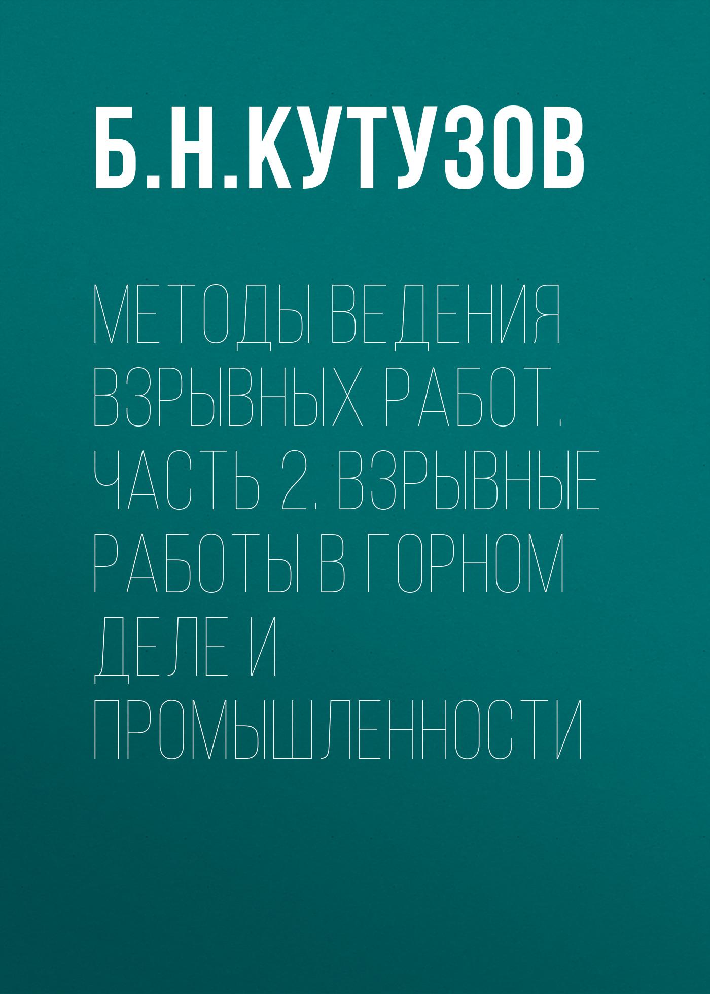 Б. Н. Кутузов Методы ведения взрывных работ. Часть 2. Взрывные работы в горном деле и промышленности