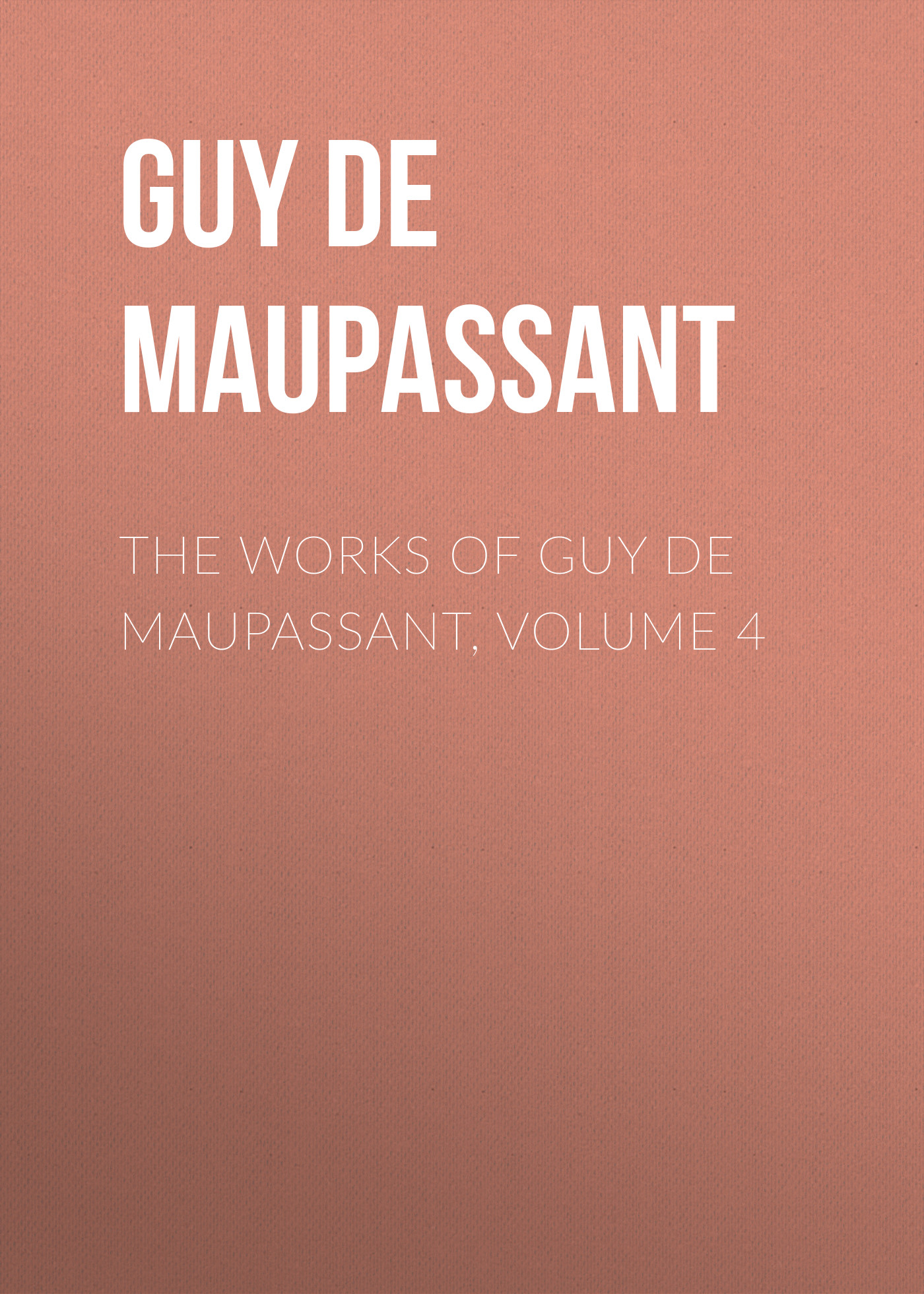 Ги де Мопассан The Works of Guy de Maupassant, Volume 4 ги де мопассан œuvres complètes de guy de maupassant volume 03