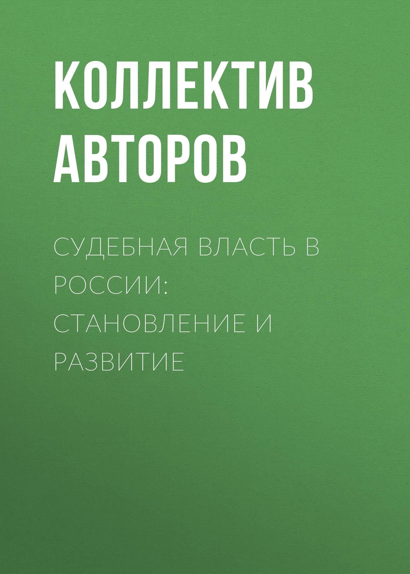 Коллектив авторов Судебная власть в России: становление и развитие