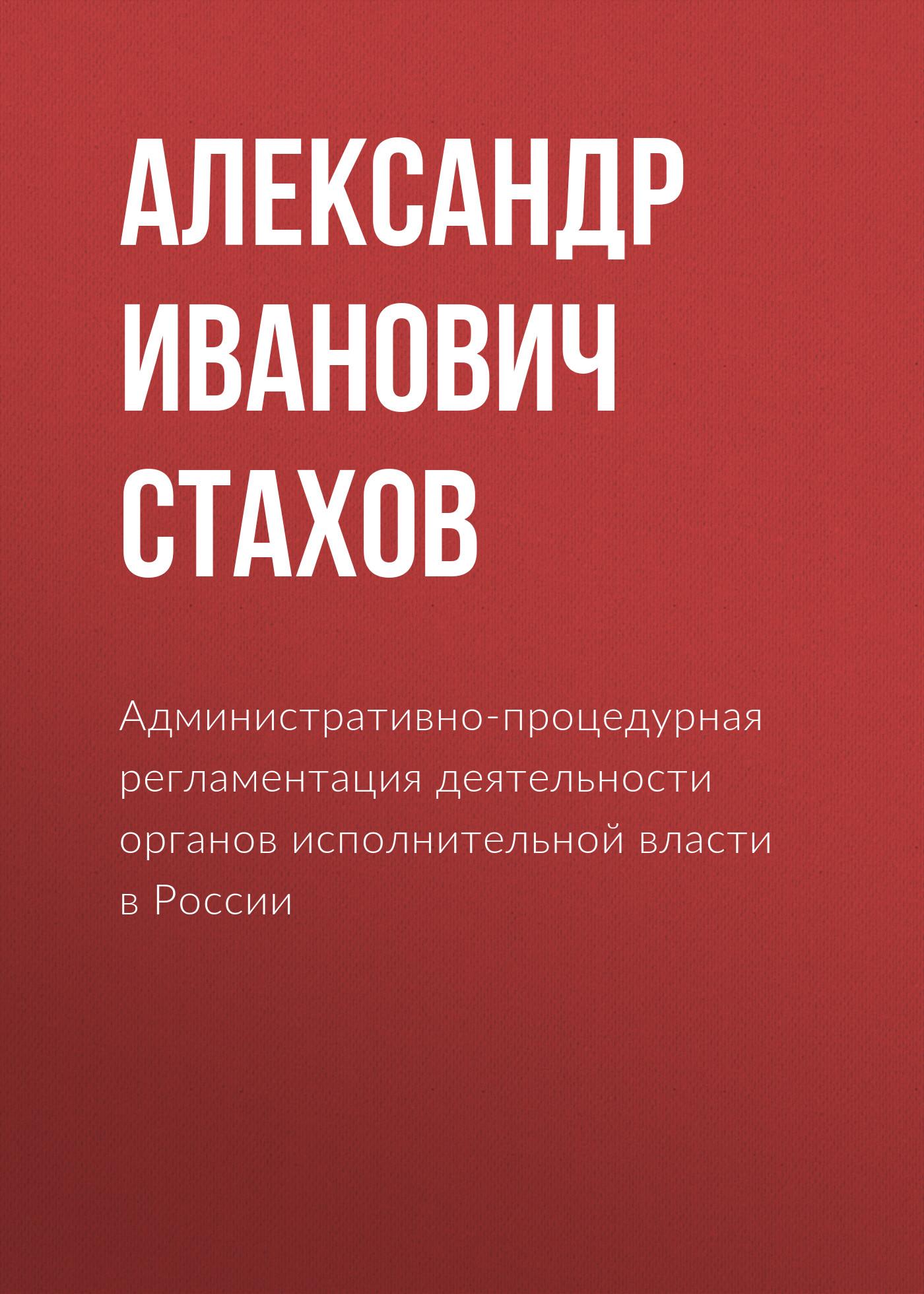 Александр Иванович Стахов Административно-процедурная регламентация деятельности органов исполнительной власти в России