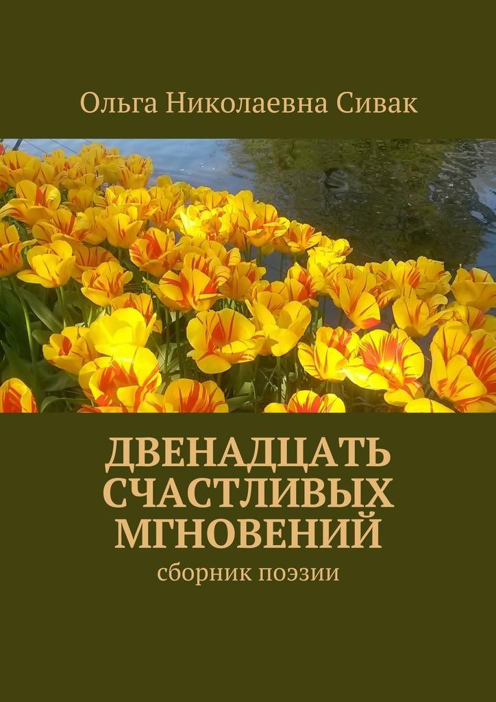 Ольга Николаевна Сивак Двенадцать счастливых мгновений. Сборник поэзии зима весна лето осень