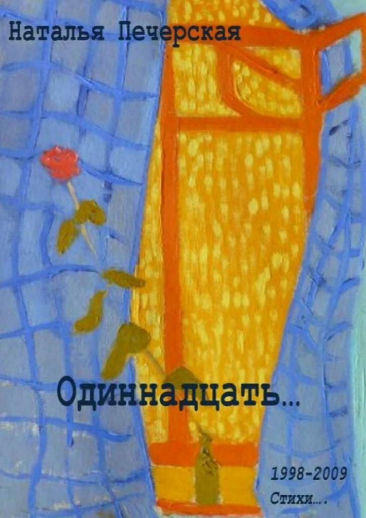 Наталья Печерская Одиннадцать… 1998—2009. Стихи наталья тюлюпова быть собой стихи вдохновляющиежить