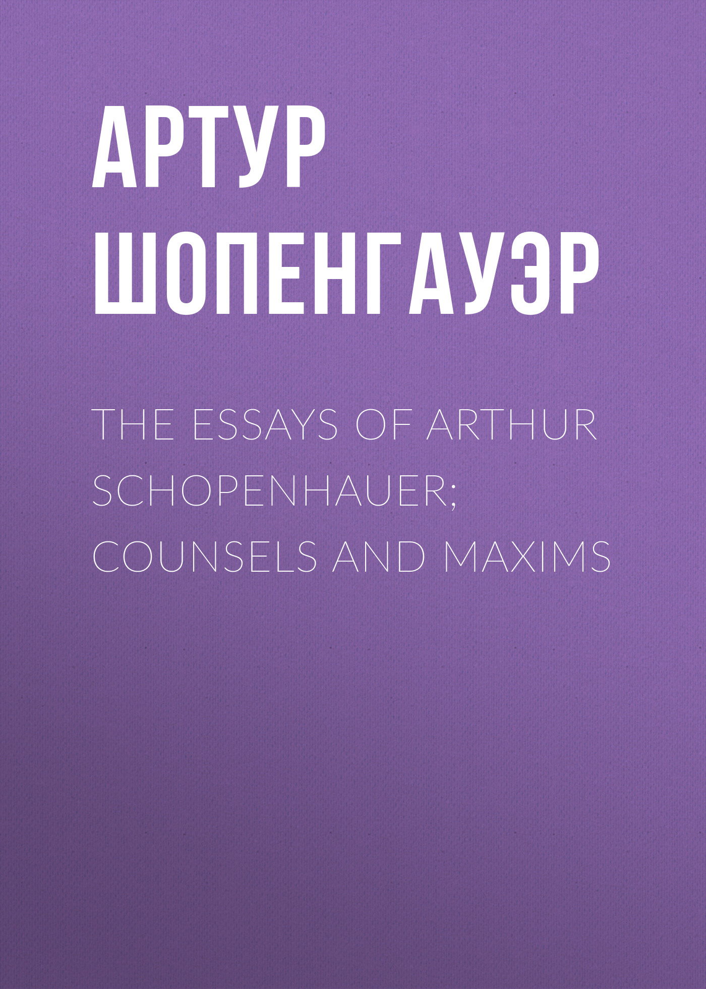 Артур Шопенгауэр The Essays of Arthur Schopenhauer; Counsels and Maxims thomas whittaker schopenhauer