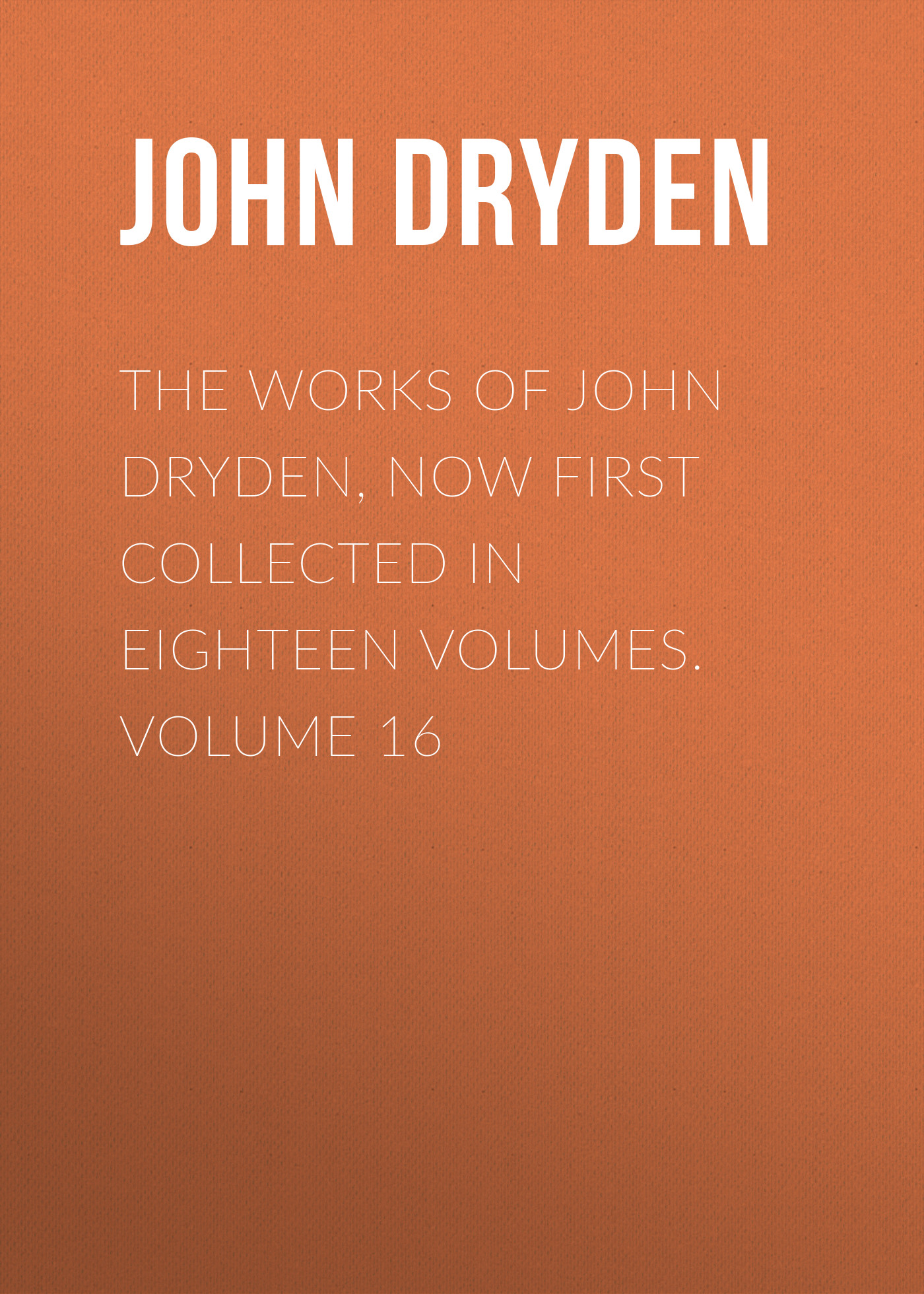 John Dryden The Works of John Dryden, now first collected in eighteen volumes. Volume 16 ruskin john 1819 1900 the poems of john ruskin now first collected from original manuscript and printed sources volume 2