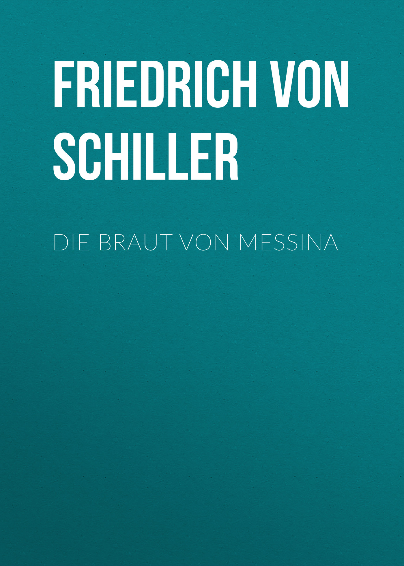 Friedrich von Schiller Die Braut von Messina friedrich von schiller gedichte
