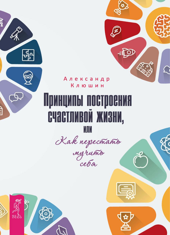 Александр Клюшин Принципы построения счастливой жизни, или Как перестать мучить себя клюшин а принципы построения счастливой жизни или как перестать мучить себя