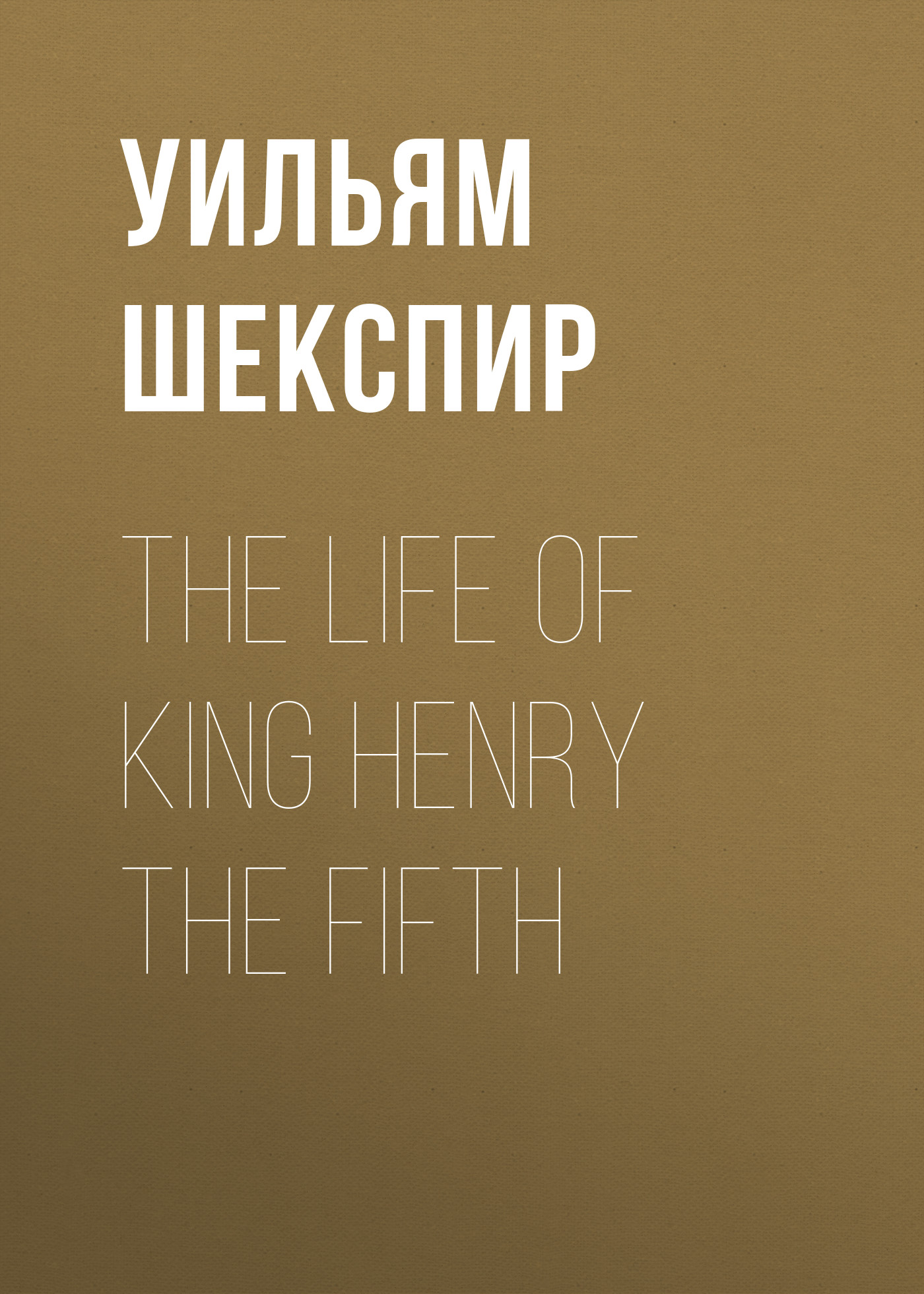 Уильям Шекспир The Life of King Henry the Fifth уильям шекспир king henry vi first part