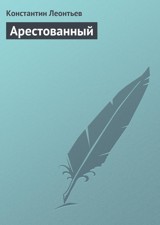 Арестованный – Константин Николаевич Леонтьев