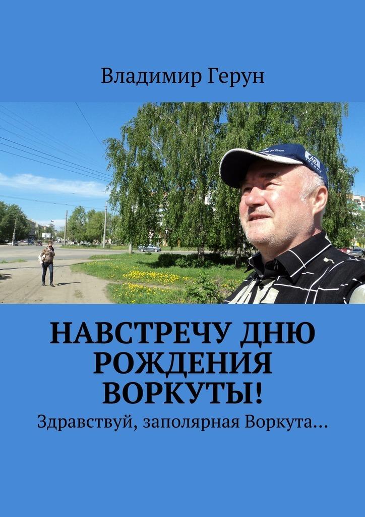Владимир Герун Навстречу дню рождения Воркуты! Здравствуй, заполярная Воркута…