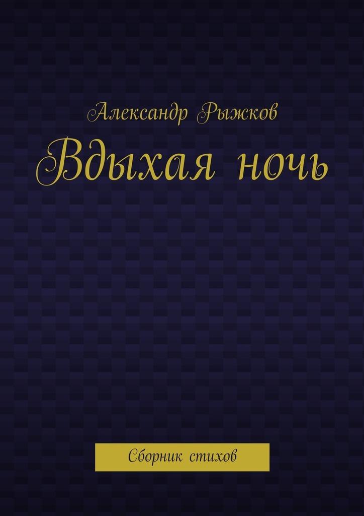 Александр Рыжков Вдыхаяночь. Сборник стихов
