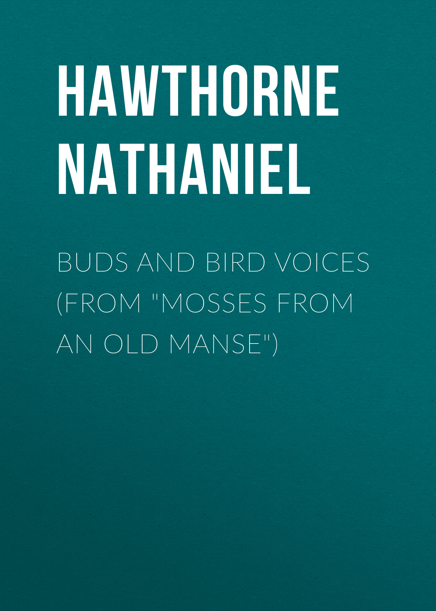Hawthorne Nathaniel Buds and Bird Voices (From Mosses from an Old Manse) hawthorne n mosses from an old manse the blithedale romance
