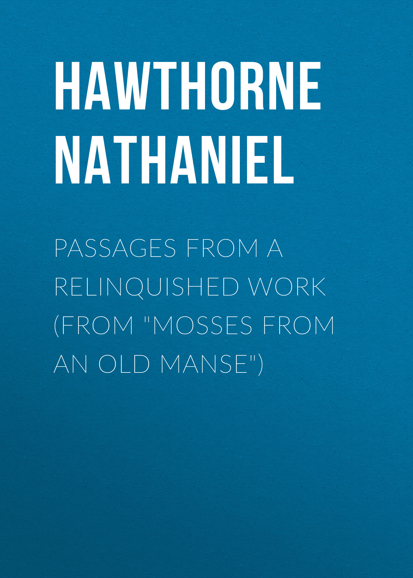 Hawthorne Nathaniel Passages from a Relinquished Work (From Mosses from an Old Manse) hawthorne n mosses from an old manse the blithedale romance