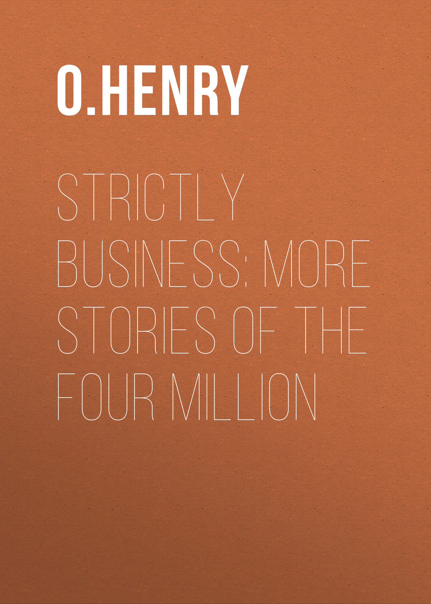 О. Генри Strictly Business: More Stories of the Four Million