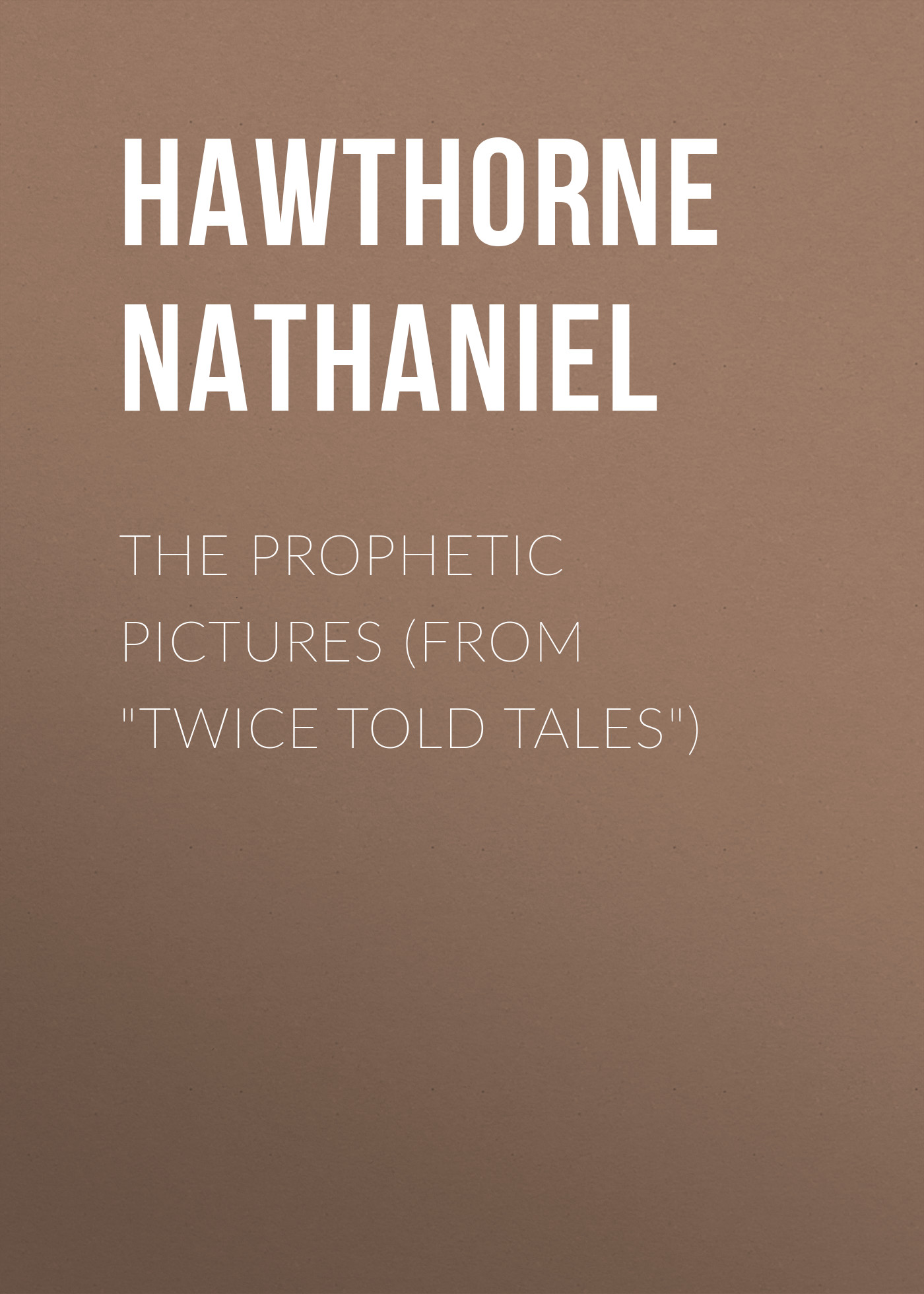 Hawthorne Nathaniel The Prophetic Pictures (From Twice Told Tales) hawthorne nathaniel the threefold destiny from twice told tales