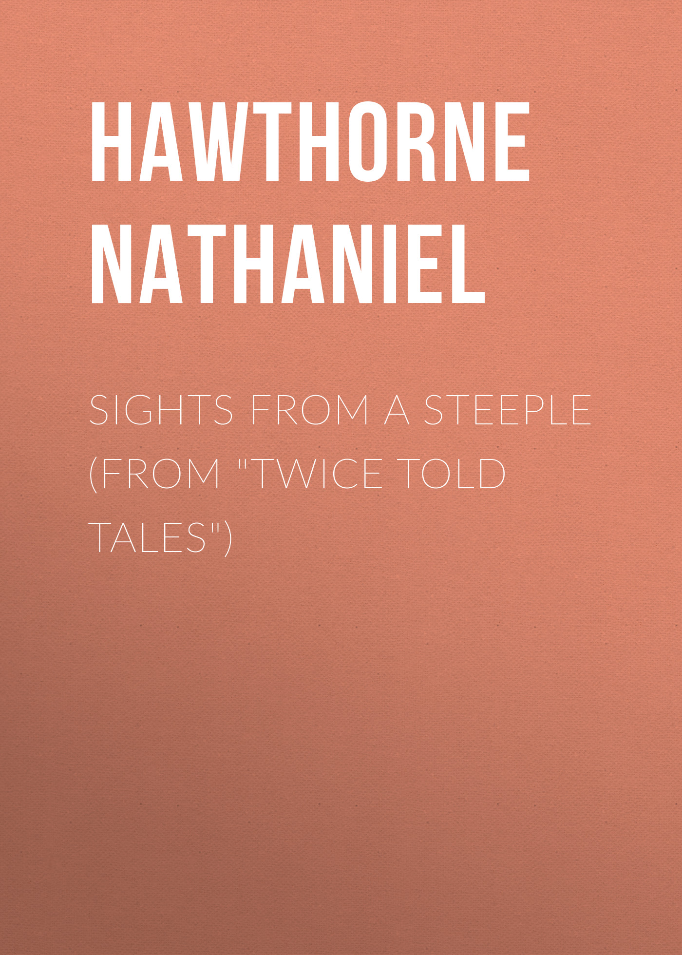 Hawthorne Nathaniel Sights from a Steeple (From Twice Told Tales) hawthorne nathaniel the threefold destiny from twice told tales