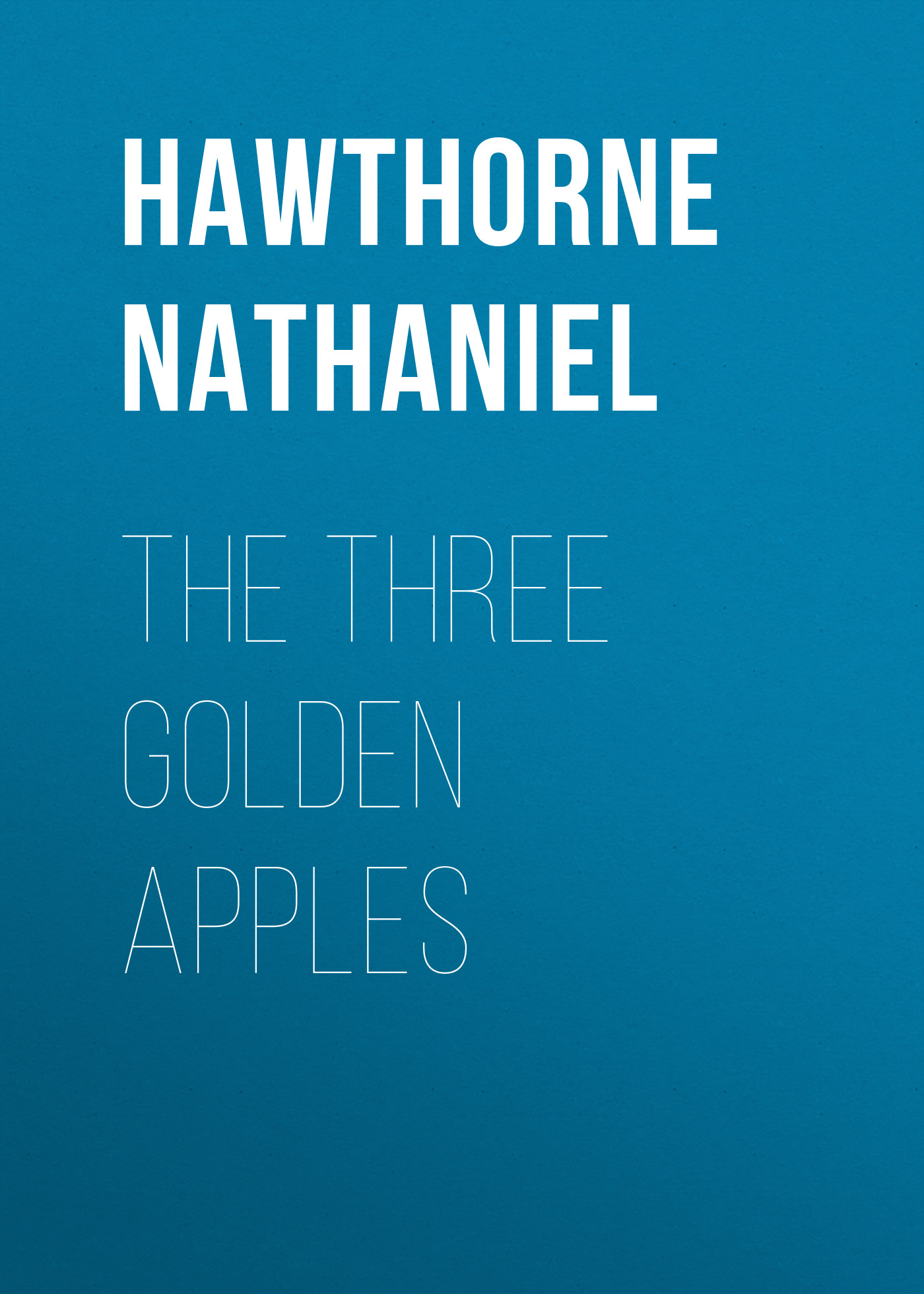 Hawthorne Nathaniel The Three Golden Apples рэй брэдбери golden apples of the sun