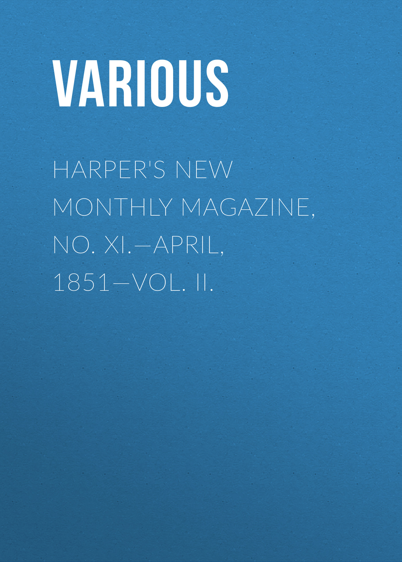 Various Harper's New Monthly Magazine, No. XI.—April, 1851—Vol. II. various harper s new monthly magazine vol iv no xx january 1852