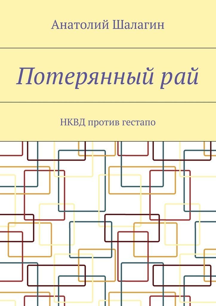 Анатолий Владимирович Шалагин Потерянныйрай. НКВД против гестапо цена