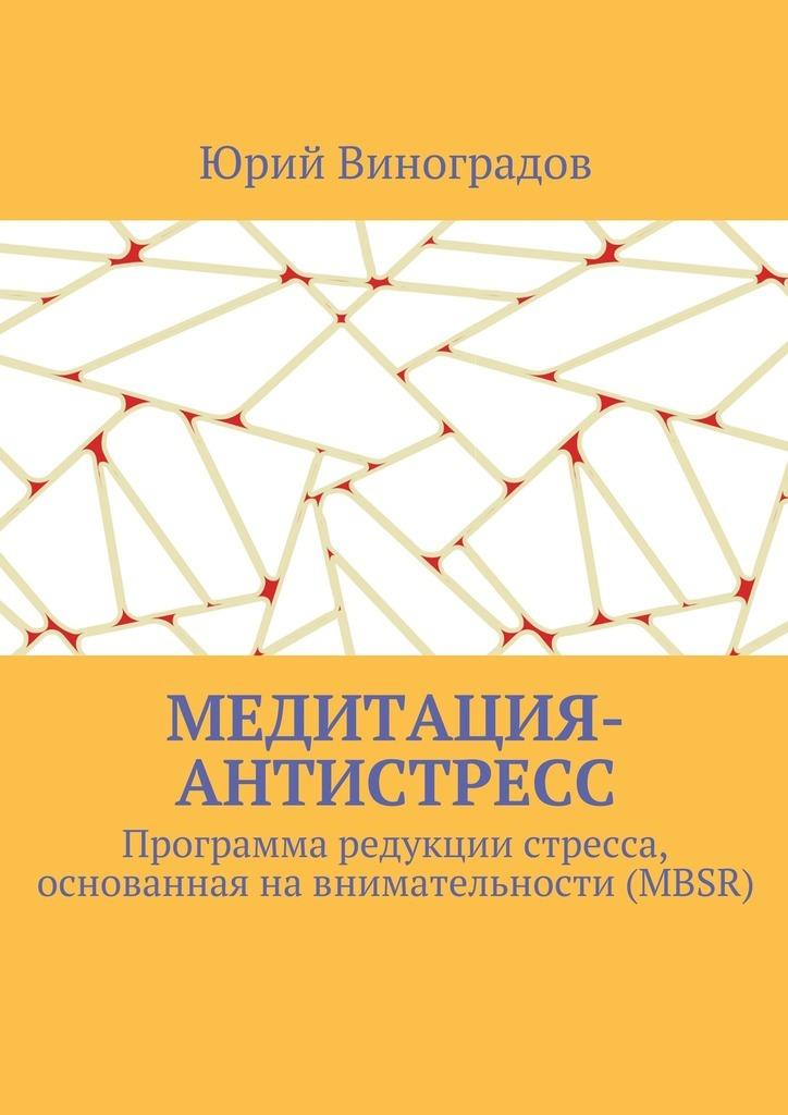 Юрий Виноградов Медитация-антистресс. Программа редукции стресса, основанная навнимательности (MBSR) цена