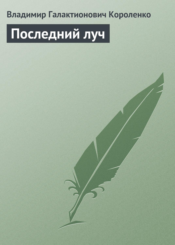 Владимир Короленко Последний луч