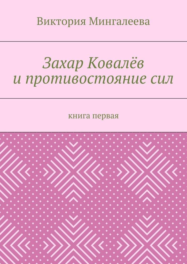 Виктория Мингалеева Захар Ковалёв ипротивостояниесил. Книга первая виктория мингалеева захар ковалёв и