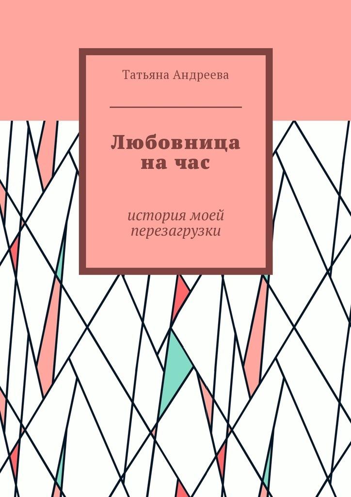 Татьяна Андреева Любовница начас. История моей перезагрузки