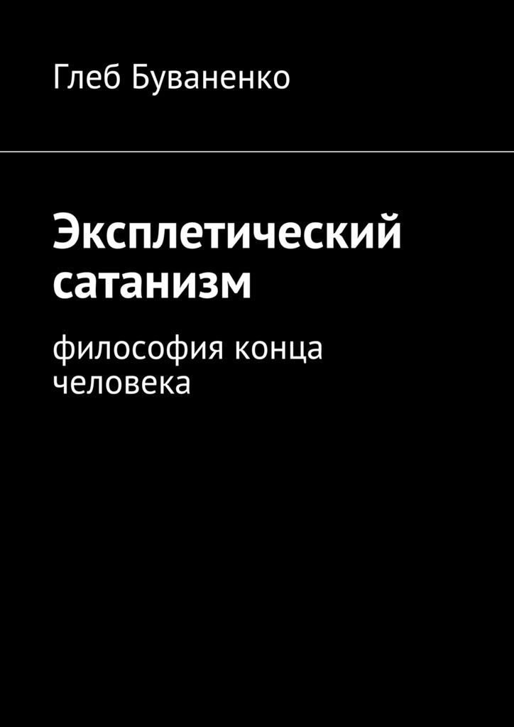 Глеб Буваненко Эксплетический сатанизм. Философия конца человека