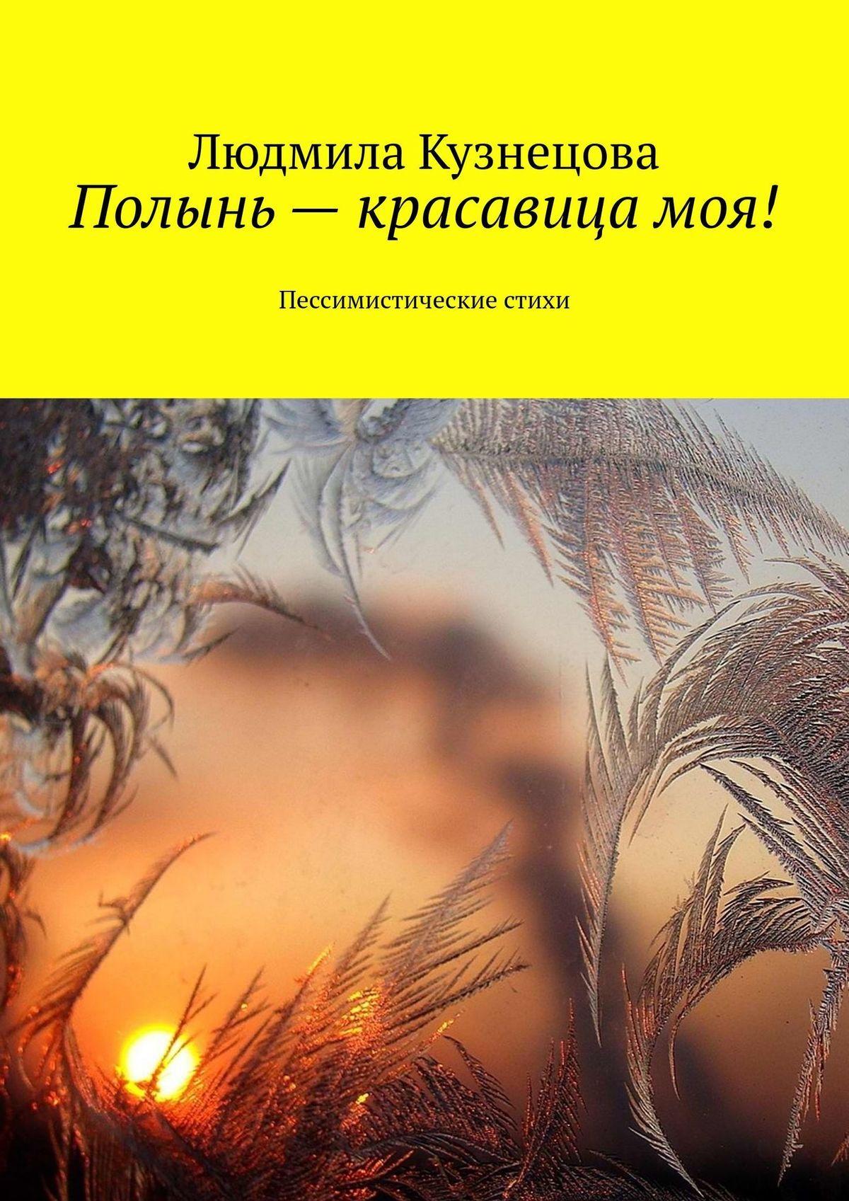 Людмила Кузнецова Полынь– красавицамоя! Пессимистические стихи