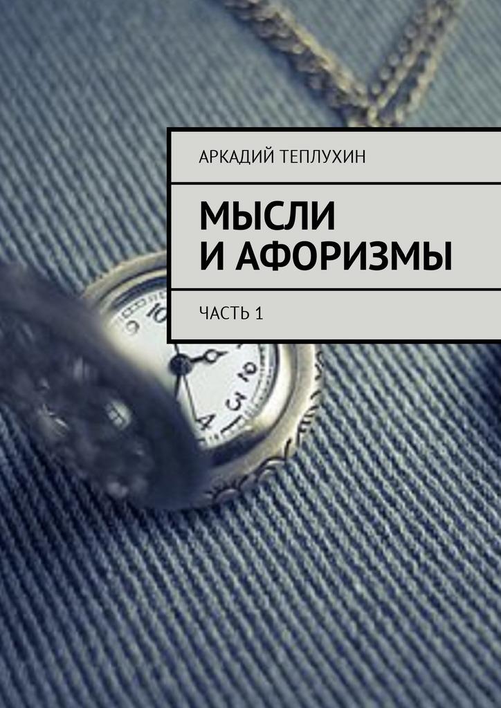Аркадий Теплухин Мысли иафоризмы. Часть1 эпли н интуиция как понять что чувствуют думают и хотят другие люди