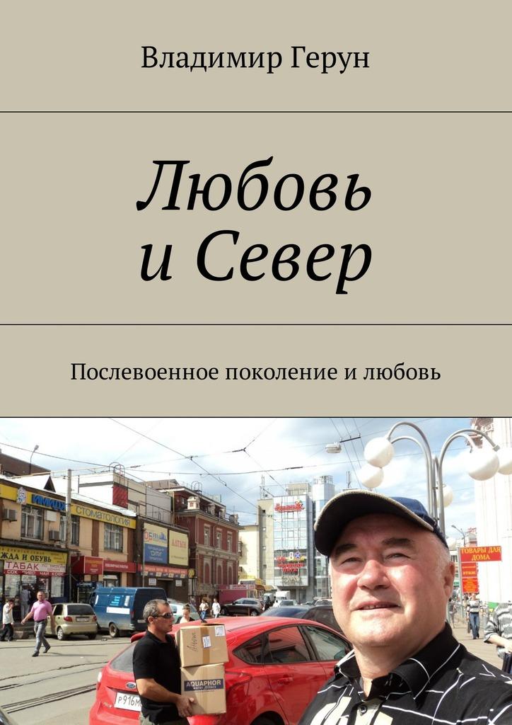 Владимир Герун Любовь иСевер. Послевоенное поколение илюбовь геннадий хомский моё поколение
