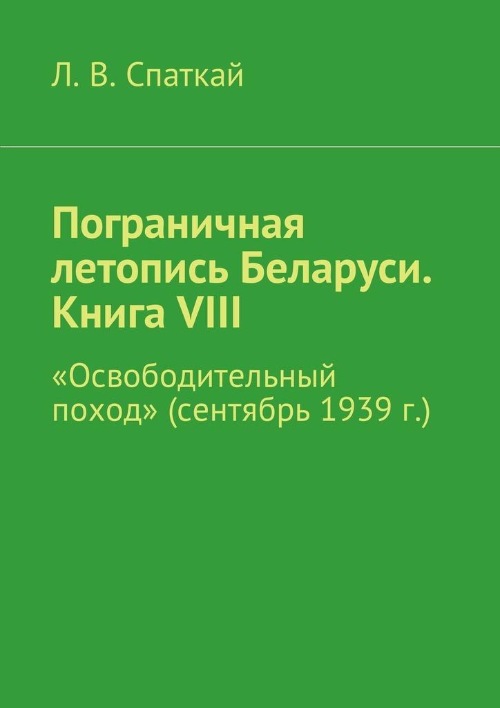 Л. В. Спаткай Пограничная летопись Беларуси. Книга VIII. «Освободительный поход» (сентябрь 1939 г.)