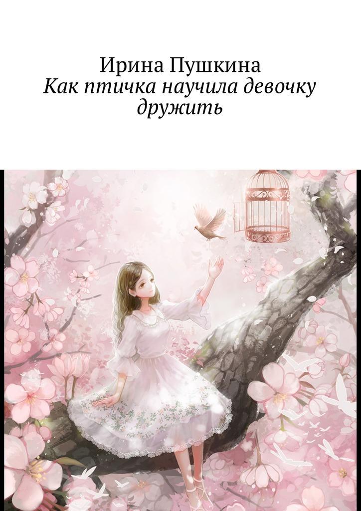 Ирина Пушкина Как птичка научила девочку дружить