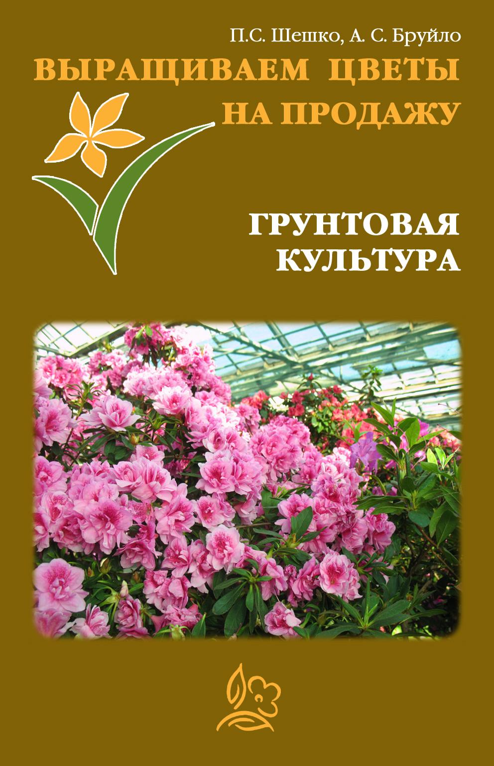 Павел Шешко Выращиваем цветы на продажу. Грунтовая культура н д агапкин производство продукции растениеводства