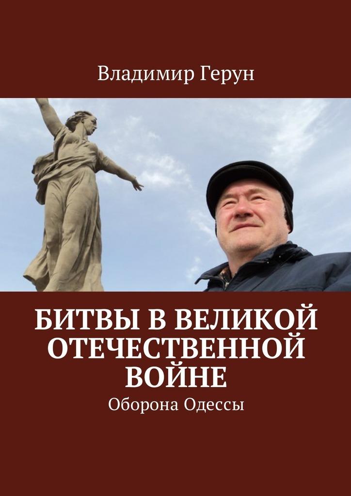 Владимир Герун Битвы вВеликой Отечественной войне. Оборона Одессы