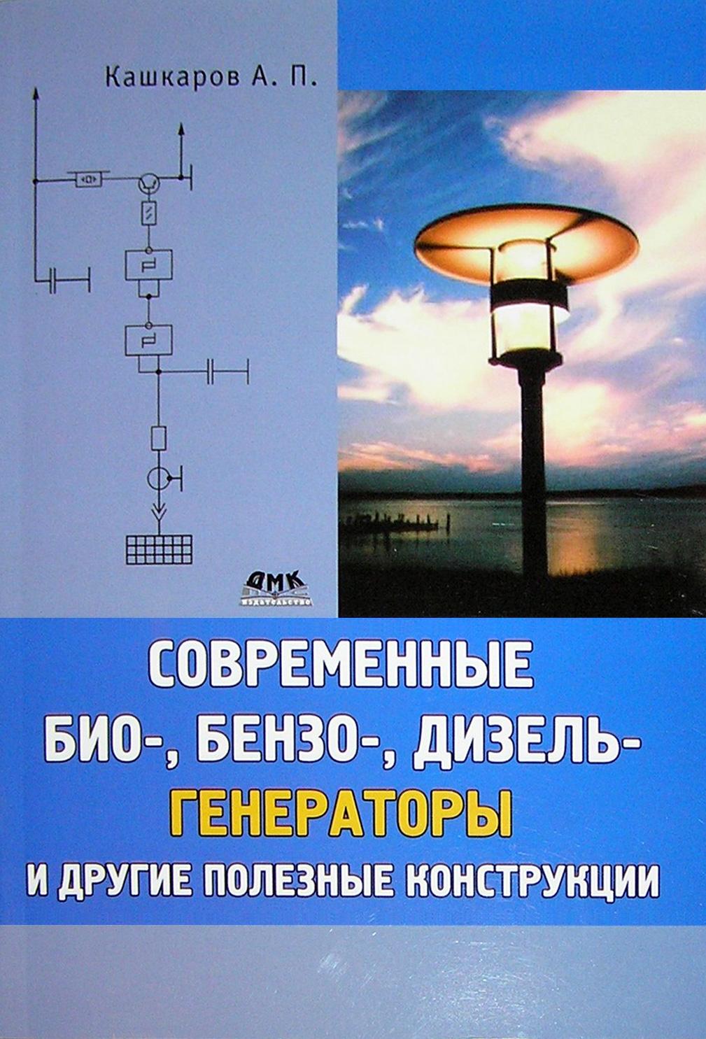 Андрей Кашкаров Современные био-, бензо-, дизель-генераторы и другие полезные конструкции андрей кашкаров устройства импульсного электропитания для альтернативных энергоисточников