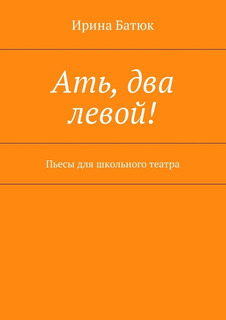 Ирина Батюк Ать, два левой! Пьесы для школьного театра екатерина зуева ать два три