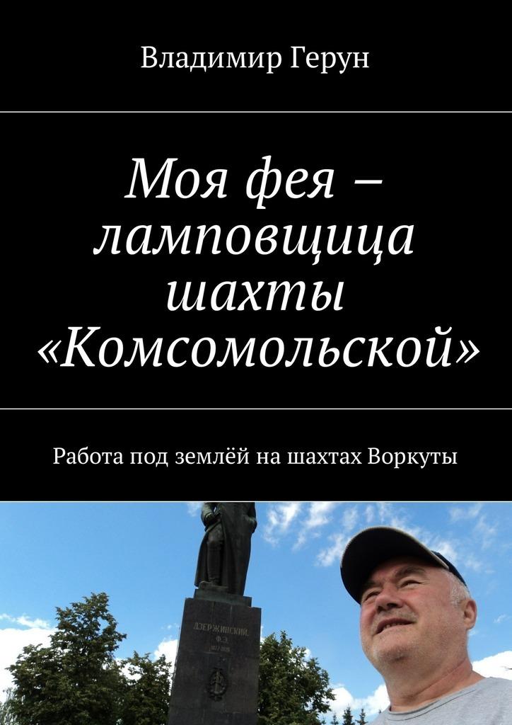 Владимир Герун Моя фея – ламповщица шахты «Комсомольской». Работа под землёй нашахтах Воркуты