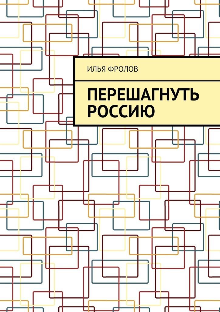 Илья Фролов Перешагнуть Россию