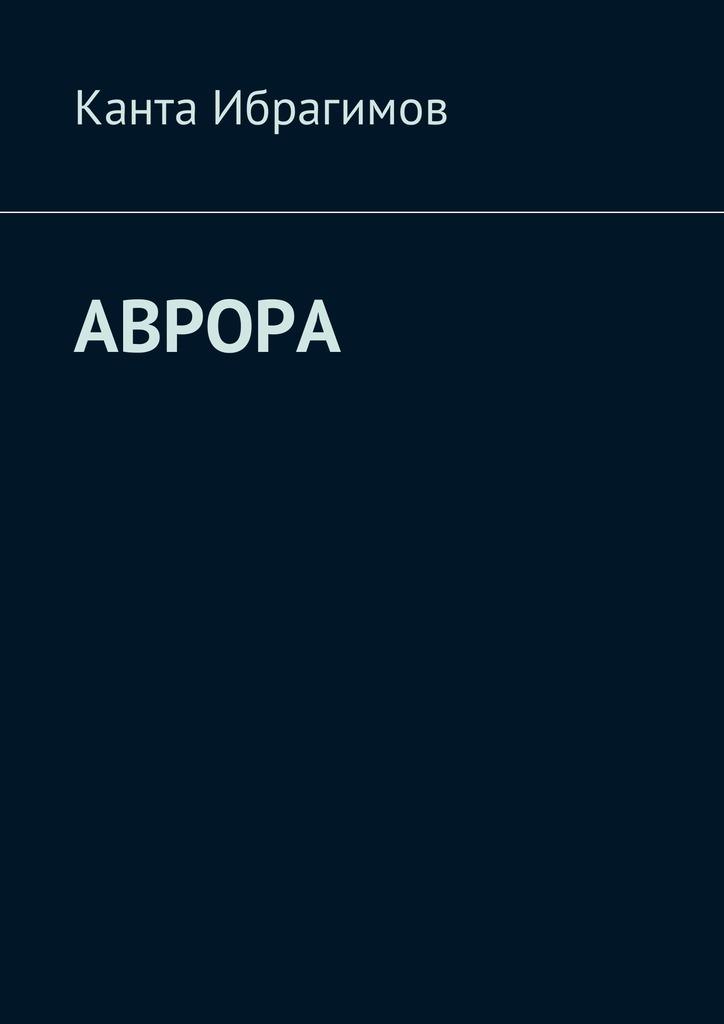 Канта Ибрагимов Аврора канта ибрагимов детскиймир isbn 9785448586705
