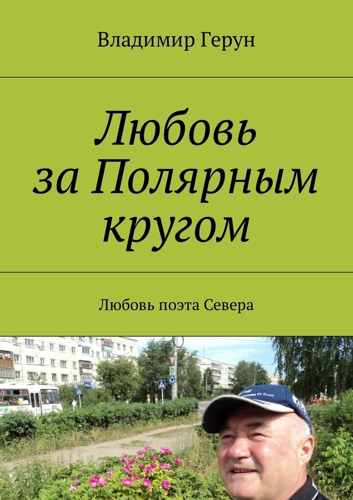 Владимир Герун Любовь заПолярным кругом. Любовь поэта Севера