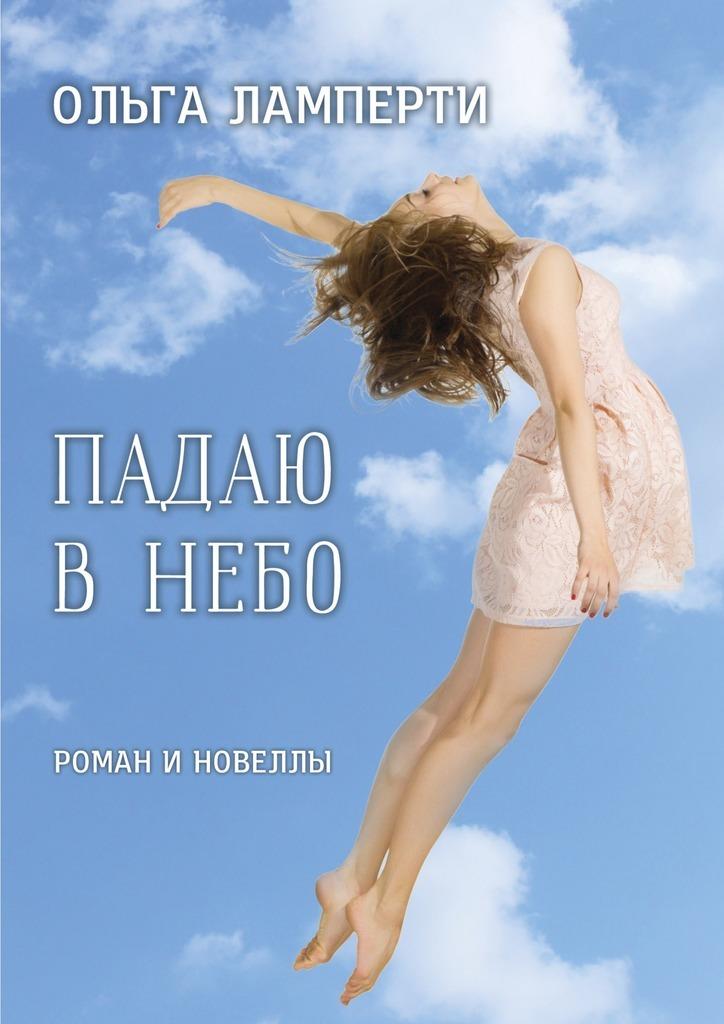 Ольга Ламперти Падаю в небо. Роман и новеллы