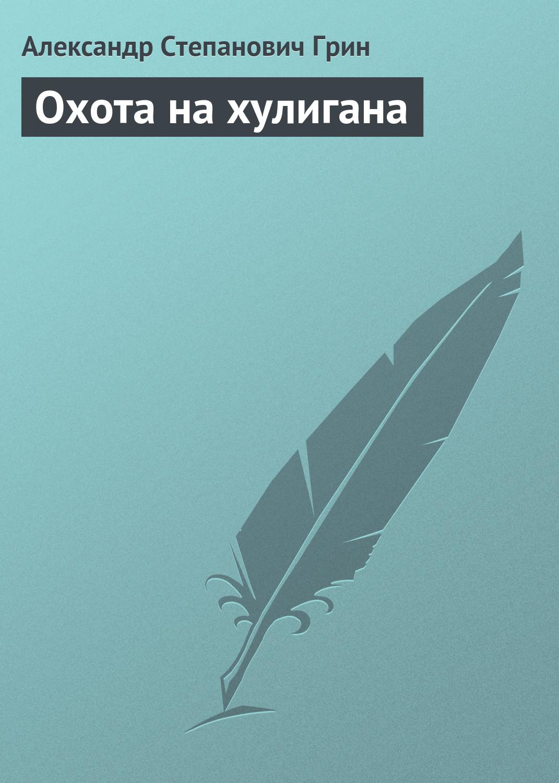 купить Александр Грин Охота на хулигана по цене 0 рублей