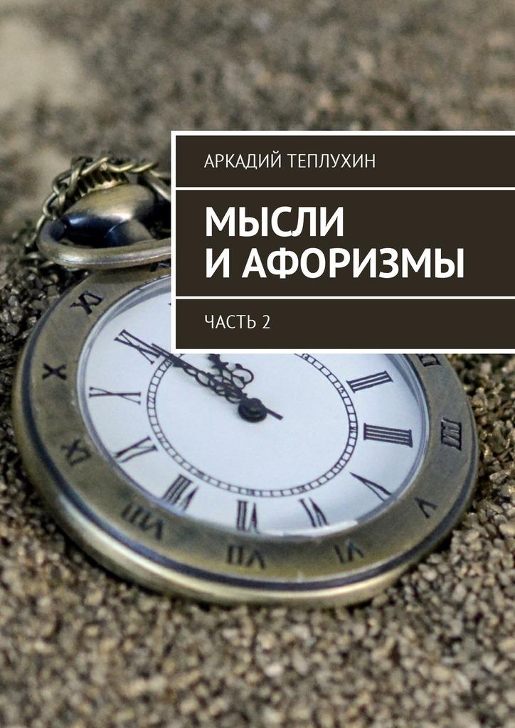 Аркадий Теплухин Мысли иафоризмы. Часть 2 эпли н интуиция как понять что чувствуют думают и хотят другие люди