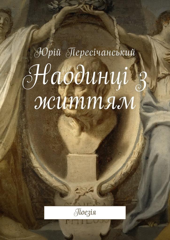 Юрій Пересічанський Наодинці з життям. Поезія юрій пересічанський вигнання врай роман