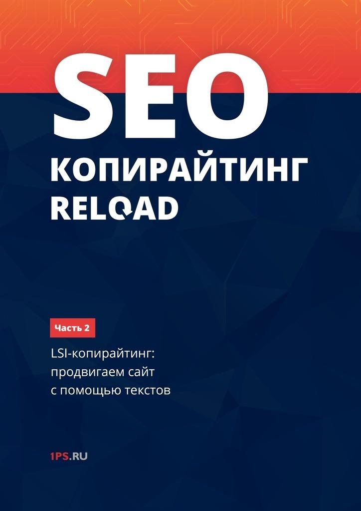 1PS.ru SEO-копирайтинг RELOAD. Часть 2. LSI-копирайтинг: продвигаем сайт с помощью текстов е а ткаченко seo копирайтинг 2 0 как писать тексты в эру семантического поиска