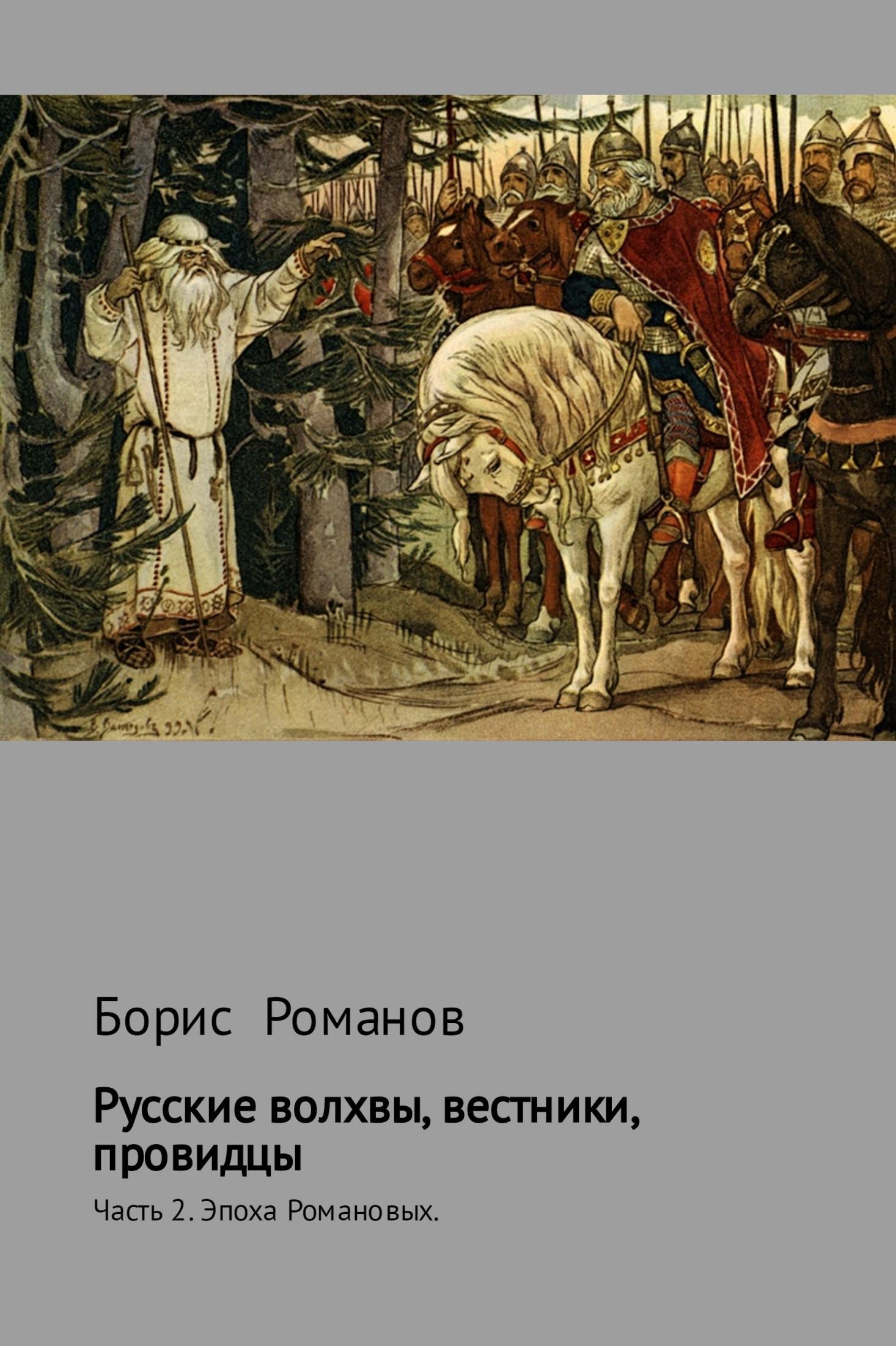 Борис Романов Русские волхвы, вестники, провидцы. Часть 2. Эпоха Романовых