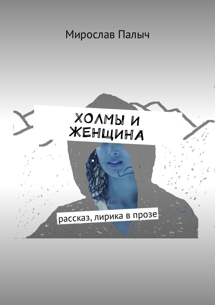 Мирослав Палыч Холмы и женщина. Рассказ, лирика в прозе мирослав палыч крымский мост киноповесть