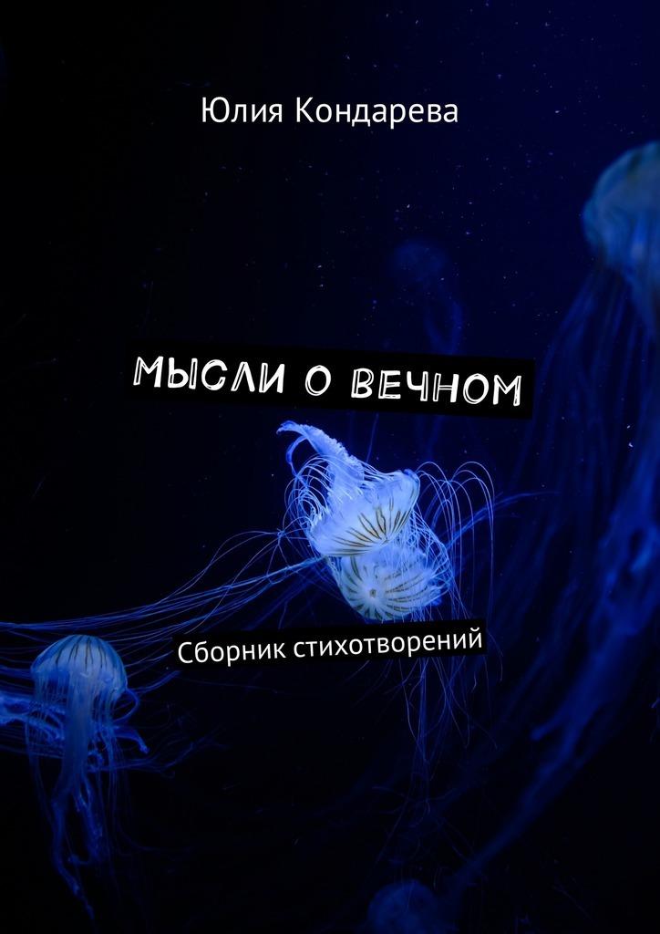Юлия Кондарева Мысли о вечном. Сборник стихотворений ждите связного